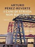 """ARTURO PERÈZ-REVERTE- """"I CANI DI STRADA NON BALLANO"""""""